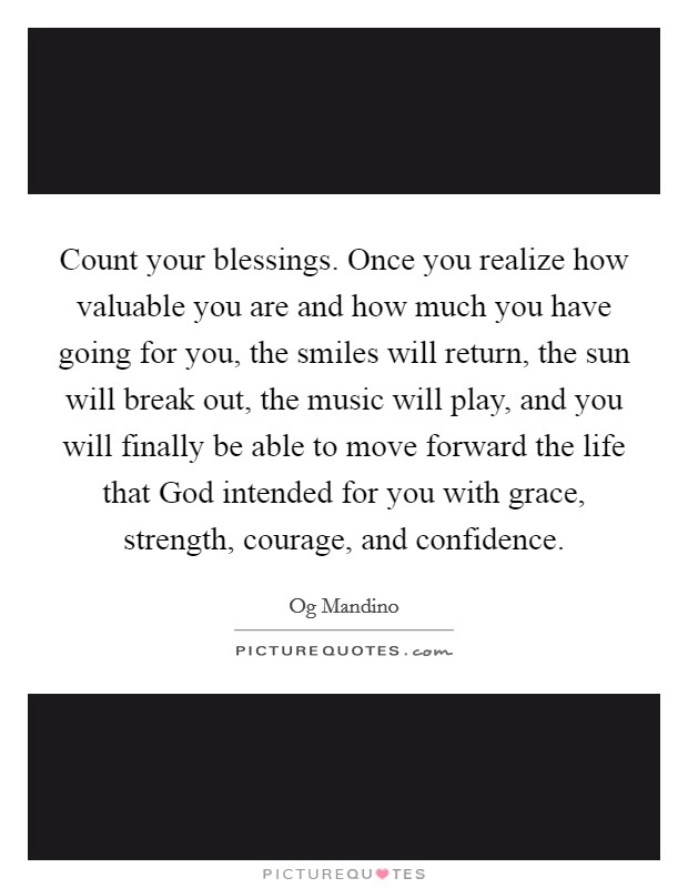 Count your blessings. Once you realize how valuable you are and how much you have going for you, the smiles will return, the sun will break out, the music will play, and you will finally be able to move forward the life that God intended for you with grace, strength, courage, and confidence Picture Quote #1