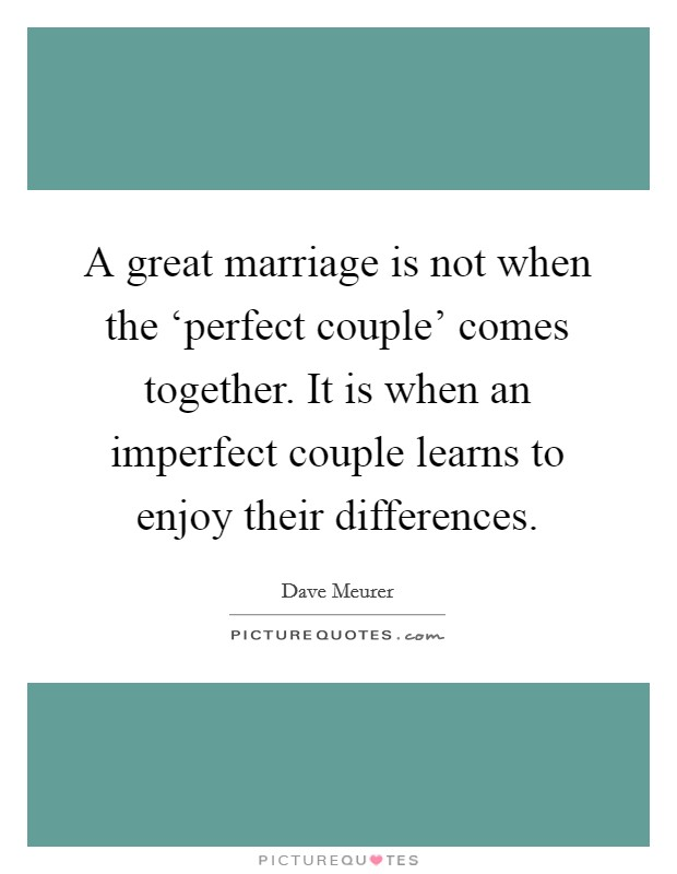 A great marriage is not when the 'perfect couple' comes together. It is when an imperfect couple learns to enjoy their differences Picture Quote #1