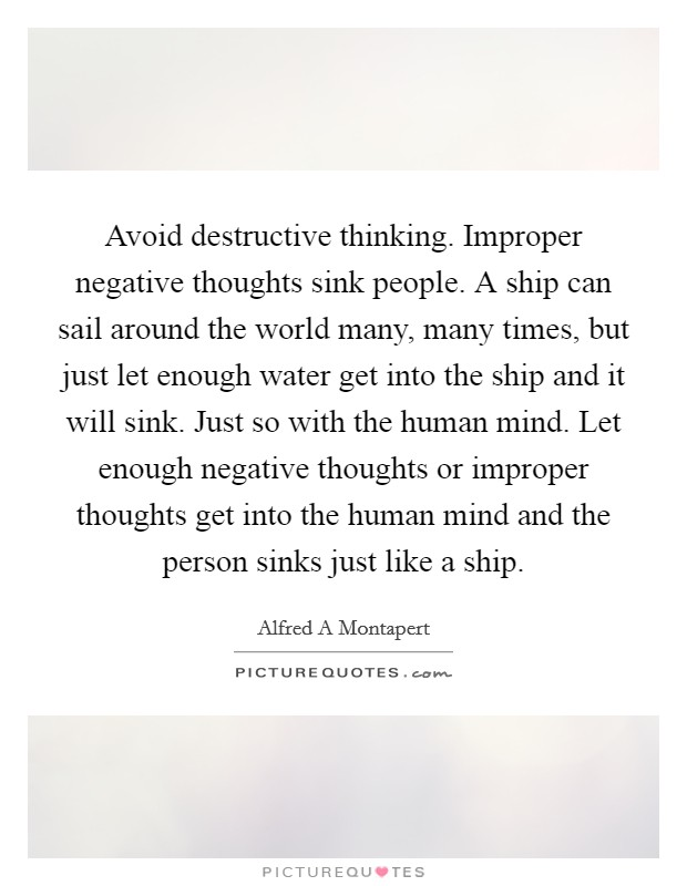 Avoid destructive thinking. Improper negative thoughts sink people. A ship can sail around the world many, many times, but just let enough water get into the ship and it will sink. Just so with the human mind. Let enough negative thoughts or improper thoughts get into the human mind and the person sinks just like a ship Picture Quote #1