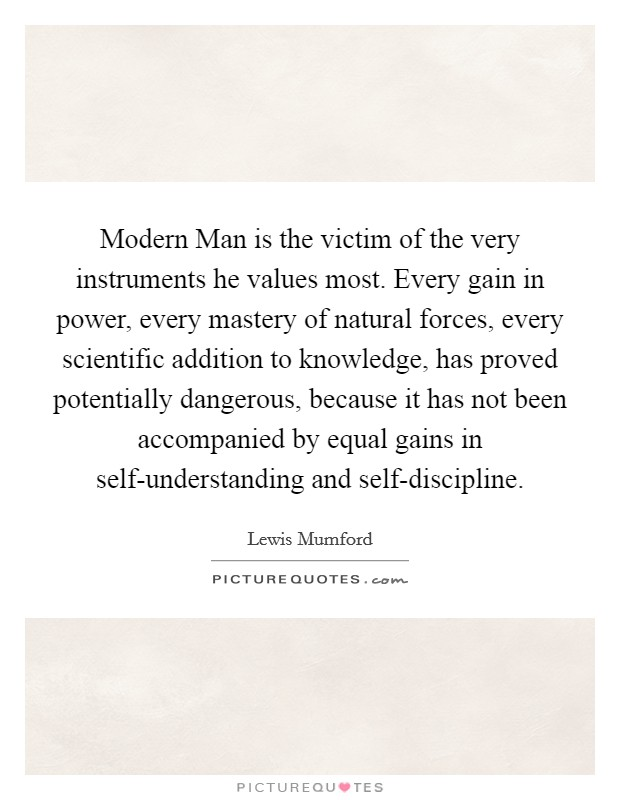 Modern Man is the victim of the very instruments he values most. Every gain in power, every mastery of natural forces, every scientific addition to knowledge, has proved potentially dangerous, because it has not been accompanied by equal gains in self-understanding and self-discipline Picture Quote #1