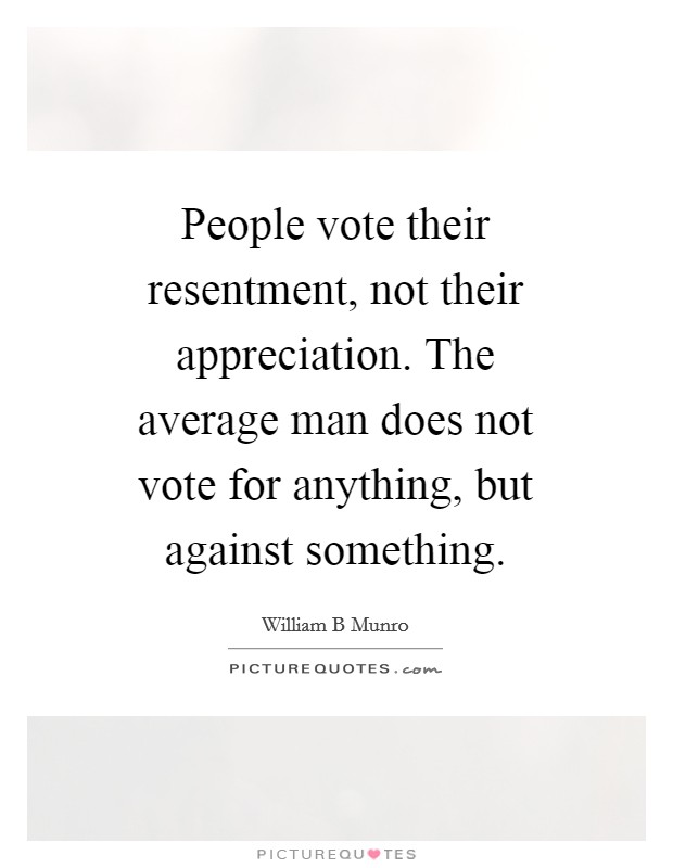 People vote their resentment, not their appreciation. The average man does not vote for anything, but against something Picture Quote #1