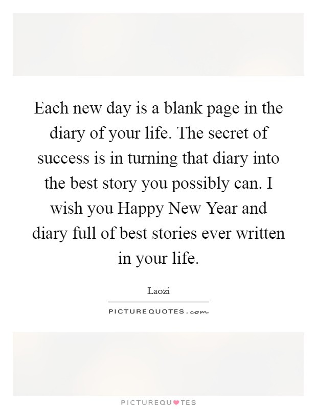 Each new day is a blank page in the diary of your life. The secret of success is in turning that diary into the best story you possibly can. I wish you Happy New Year and diary full of best stories ever written in your life Picture Quote #1