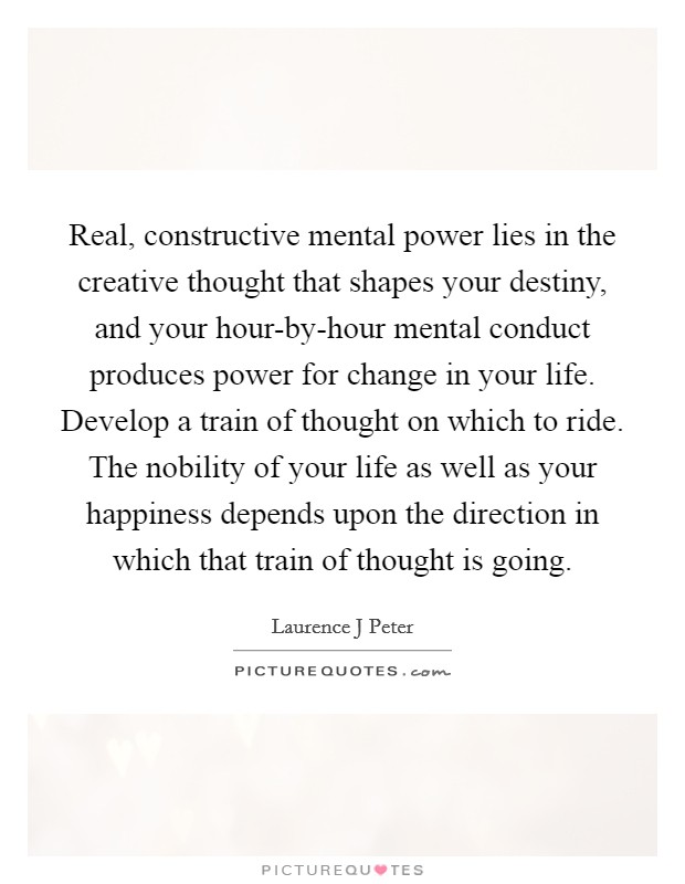 Real, constructive mental power lies in the creative thought that shapes your destiny, and your hour-by-hour mental conduct produces power for change in your life. Develop a train of thought on which to ride. The nobility of your life as well as your happiness depends upon the direction in which that train of thought is going Picture Quote #1