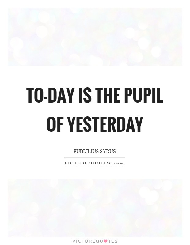 To-day is the pupil of yesterday Picture Quote #1
