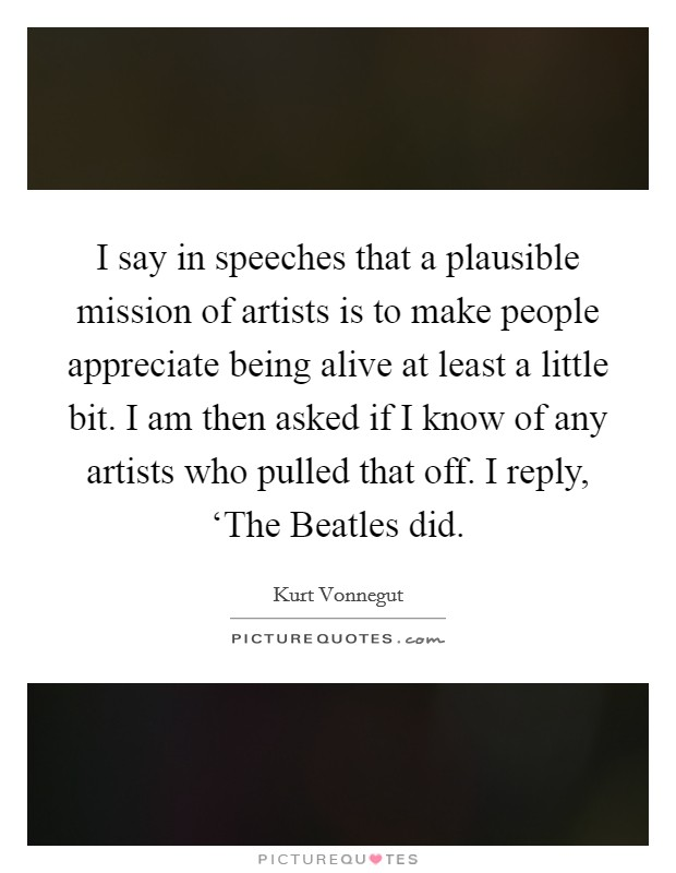 I say in speeches that a plausible mission of artists is to make people appreciate being alive at least a little bit. I am then asked if I know of any artists who pulled that off. I reply, 'The Beatles did Picture Quote #1