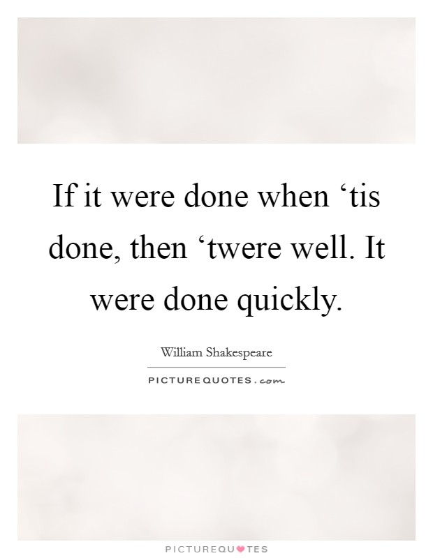 If it were done when 'tis done, then 'twere well. It were done quickly Picture Quote #1