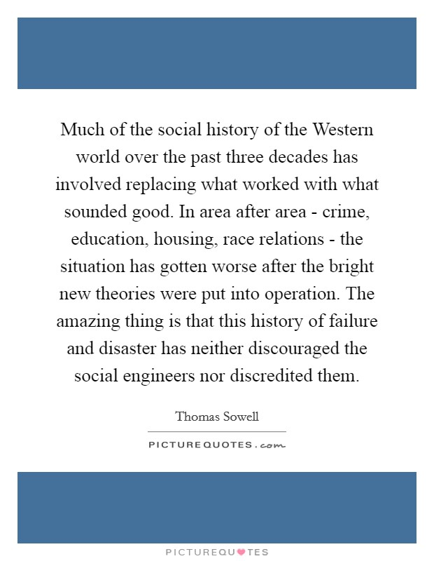 Much of the social history of the Western world over the past three decades has involved replacing what worked with what sounded good. In area after area - crime, education, housing, race relations - the situation has gotten worse after the bright new theories were put into operation. The amazing thing is that this history of failure and disaster has neither discouraged the social engineers nor discredited them Picture Quote #1