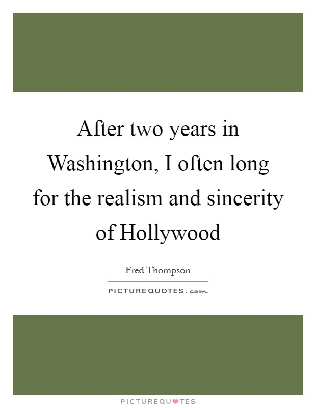 After two years in Washington, I often long for the realism and sincerity of Hollywood Picture Quote #1