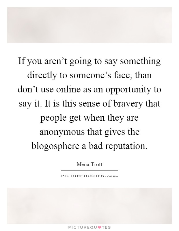 If you aren't going to say something directly to someone's face, than don't use online as an opportunity to say it. It is this sense of bravery that people get when they are anonymous that gives the blogosphere a bad reputation Picture Quote #1