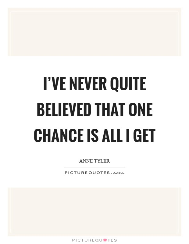 I've never quite believed that one chance is all I get Picture Quote #1