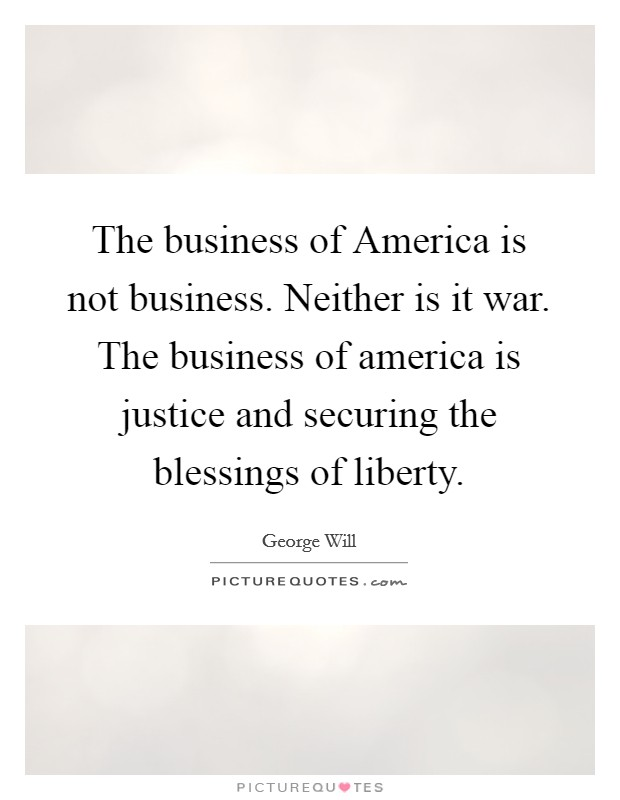 The business of America is not business. Neither is it war. The business of america is justice and securing the blessings of liberty Picture Quote #1