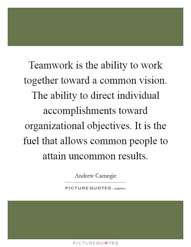 Teamwork is the ability to work together toward a common vision. The ability to direct individual accomplishments toward organizational objectives. It is the fuel that allows common people to attain uncommon results Picture Quote #1