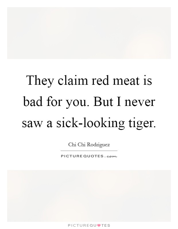 They claim red meat is bad for you. But I never saw a sick-looking tiger Picture Quote #1
