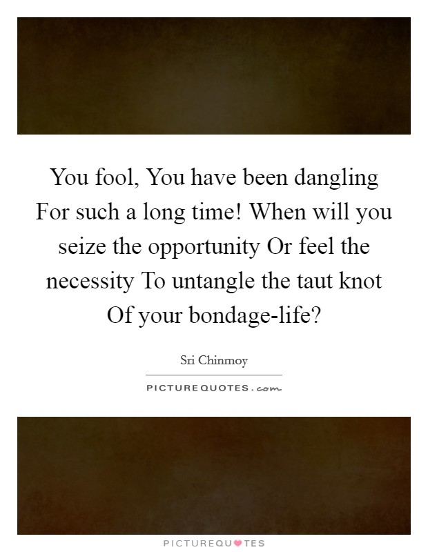 You fool, You have been dangling For such a long time! When will you seize the opportunity Or feel the necessity To untangle the taut knot Of your bondage-life? Picture Quote #1