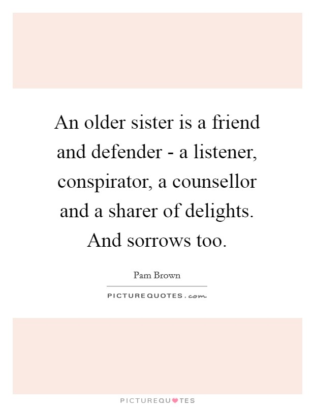 An older sister is a friend and defender - a listener, conspirator, a counsellor and a sharer of delights. And sorrows too Picture Quote #1