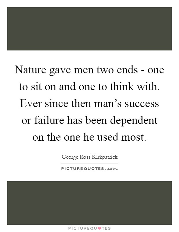 Nature gave men two ends - one to sit on and one to think with. Ever since then man's success or failure has been dependent on the one he used most Picture Quote #1