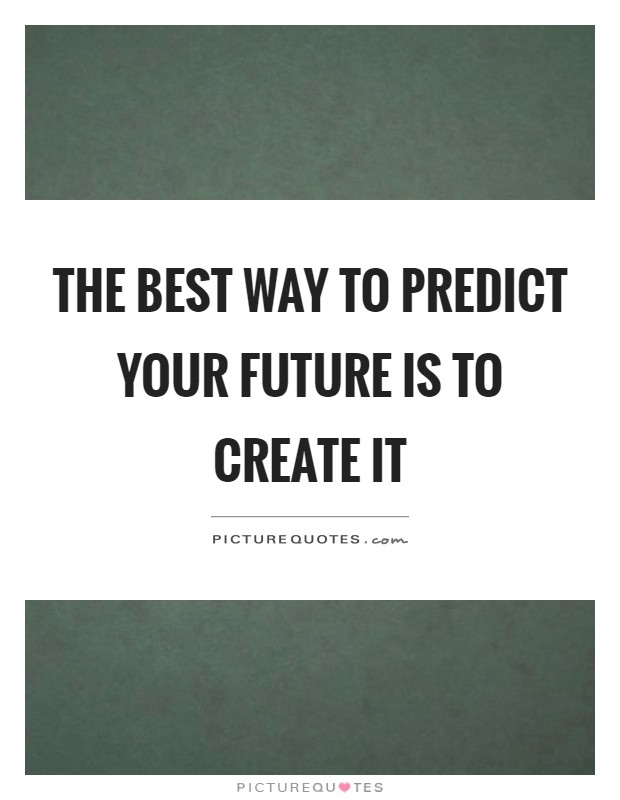 The best way to predict your future is to create it Picture Quote #1