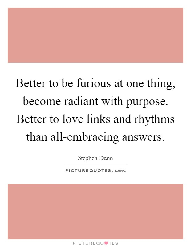 Better to be furious at one thing, become radiant with purpose. Better to love links and rhythms than all-embracing answers Picture Quote #1