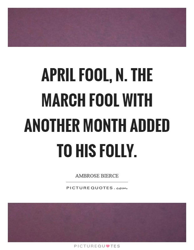 April fool, n. The March fool with another month added to his folly Picture Quote #1