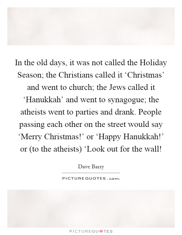 In the old days, it was not called the Holiday Season; the Christians called it 'Christmas' and went to church; the Jews called it 'Hanukkah' and went to synagogue; the atheists went to parties and drank. People passing each other on the street would say 'Merry Christmas!' or 'Happy Hanukkah!' or (to the atheists) 'Look out for the wall! Picture Quote #1