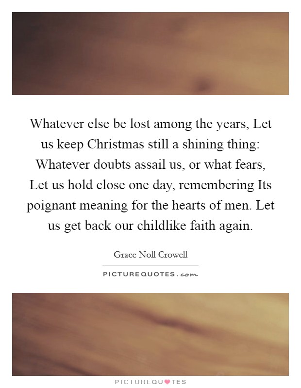 Whatever else be lost among the years, Let us keep Christmas still a shining thing: Whatever doubts assail us, or what fears, Let us hold close one day, remembering Its poignant meaning for the hearts of men. Let us get back our childlike faith again Picture Quote #1