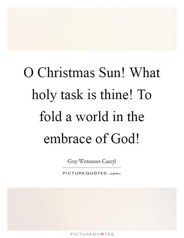 O Christmas Sun! What holy task is thine! To fold a world in the embrace of God! Picture Quote #1