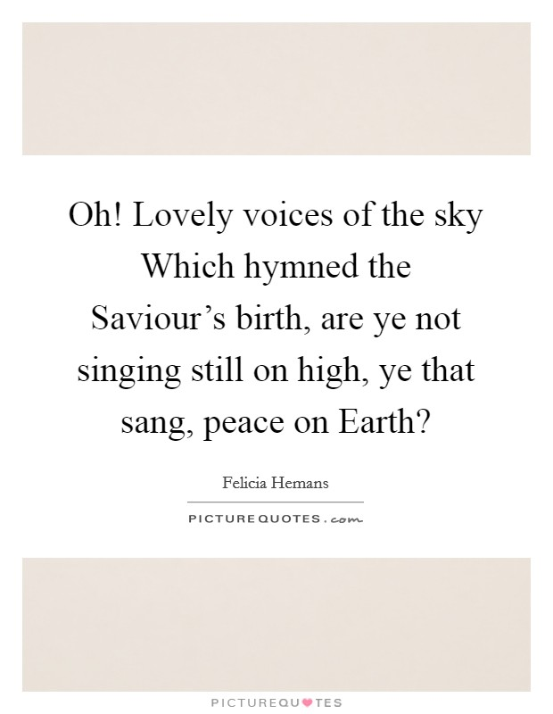 Oh! Lovely voices of the sky Which hymned the Saviour's birth, are ye not singing still on high, ye that sang, peace on Earth? Picture Quote #1
