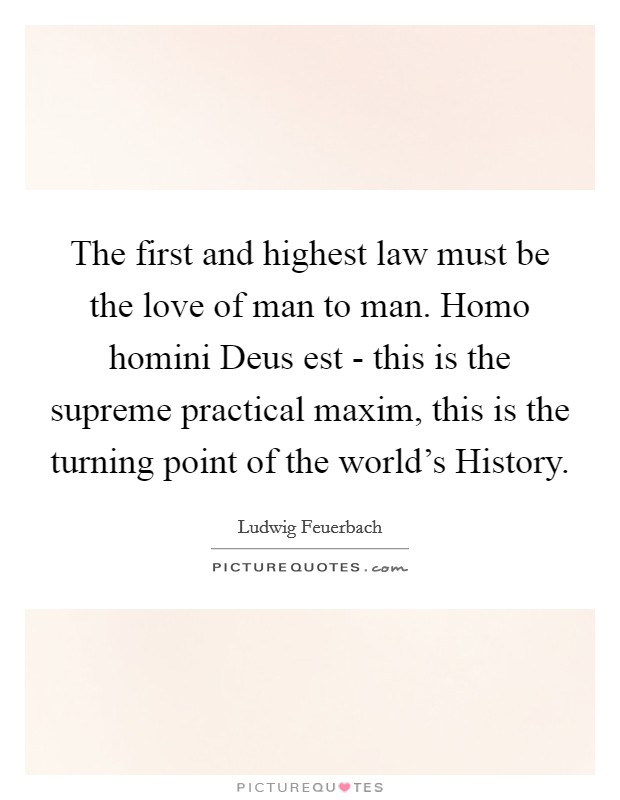 The first and highest law must be the love of man to man. Homo homini Deus est - this is the supreme practical maxim, this is the turning point of the world's History Picture Quote #1