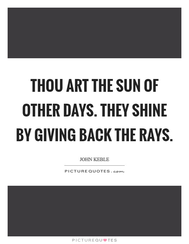 Thou art the Sun of other days. They shine by giving back the rays Picture Quote #1
