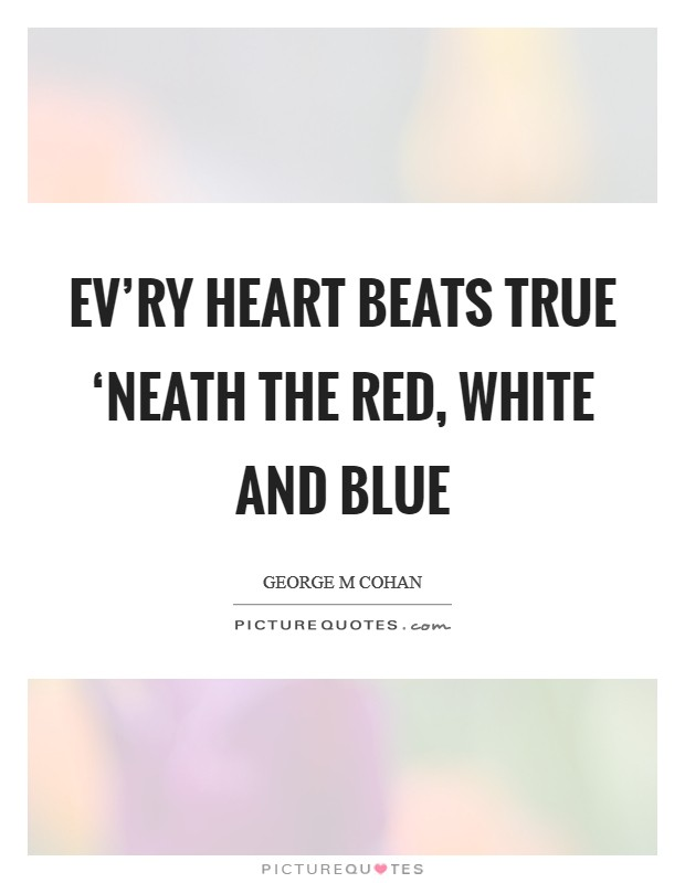 Ev'ry heart beats true 'neath the Red, White and Blue Picture Quote #1