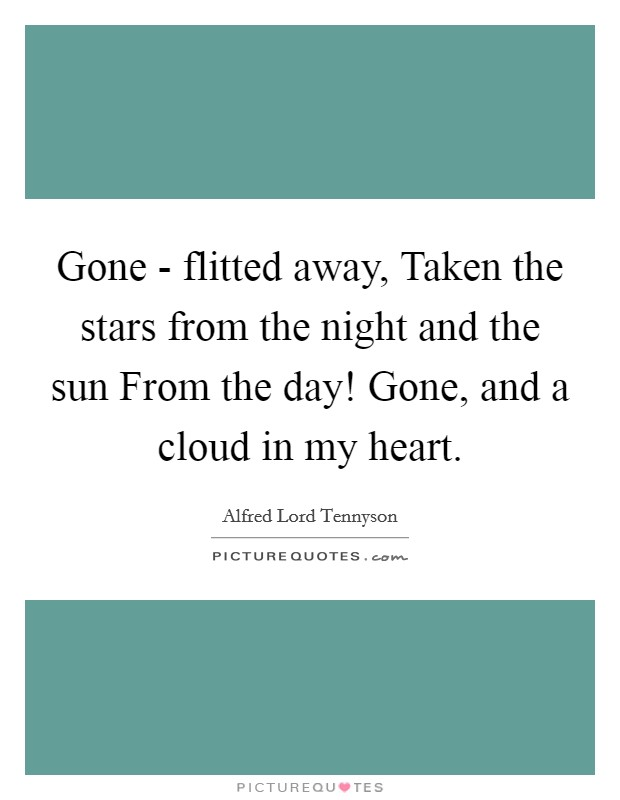 Gone - flitted away, Taken the stars from the night and the sun From the day! Gone, and a cloud in my heart Picture Quote #1