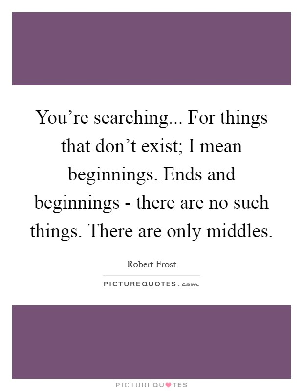 You're searching... For things that don't exist; I mean beginnings. Ends and beginnings - there are no such things. There are only middles Picture Quote #1
