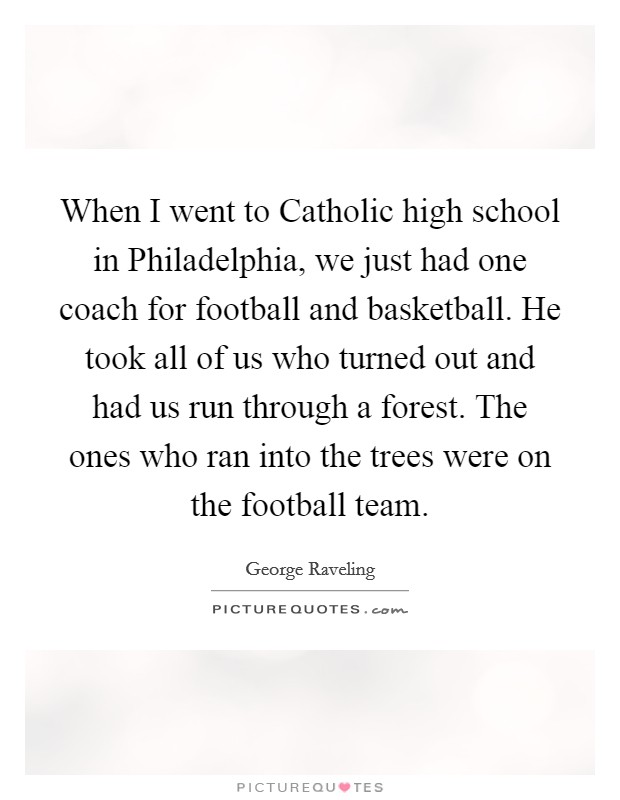 When I went to Catholic high school in Philadelphia, we just had one coach for football and basketball. He took all of us who turned out and had us run through a forest. The ones who ran into the trees were on the football team Picture Quote #1