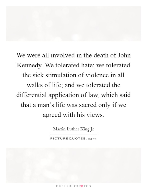 We were all involved in the death of John Kennedy. We tolerated hate; we tolerated the sick stimulation of violence in all walks of life; and we tolerated the differential application of law, which said that a man's life was sacred only if we agreed with his views Picture Quote #1