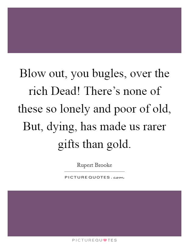 Blow out, you bugles, over the rich Dead! There's none of these so lonely and poor of old, But, dying, has made us rarer gifts than gold Picture Quote #1