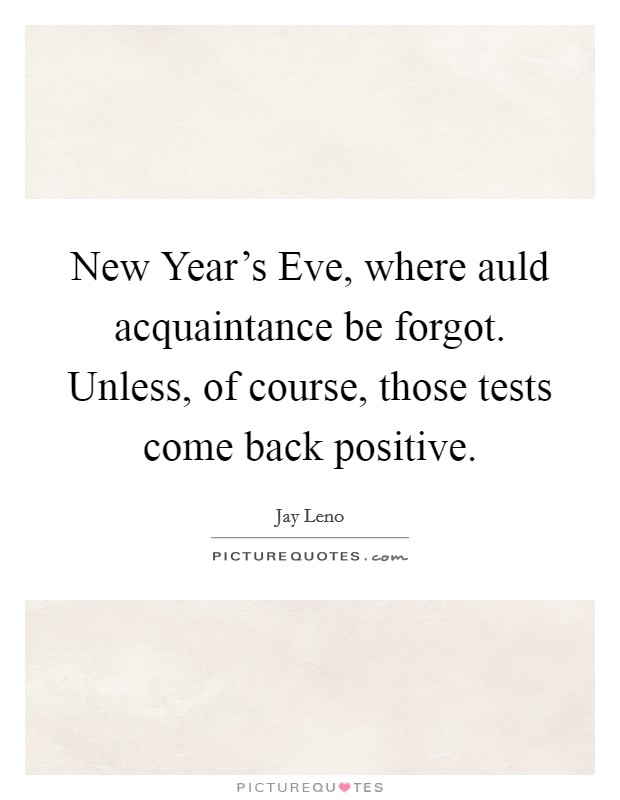 New Year's Eve, where auld acquaintance be forgot. Unless, of course, those tests come back positive Picture Quote #1