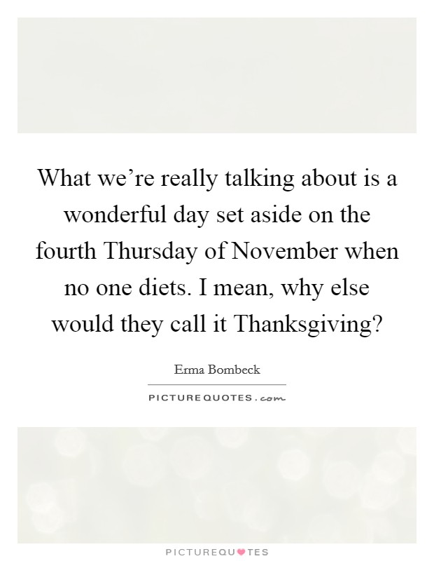 What we're really talking about is a wonderful day set aside on the fourth Thursday of November when no one diets. I mean, why else would they call it Thanksgiving? Picture Quote #1