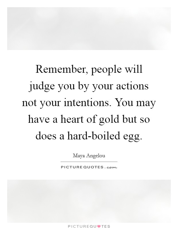 Remember, people will judge you by your actions not your intentions. You may have a heart of gold but so does a hard-boiled egg Picture Quote #1