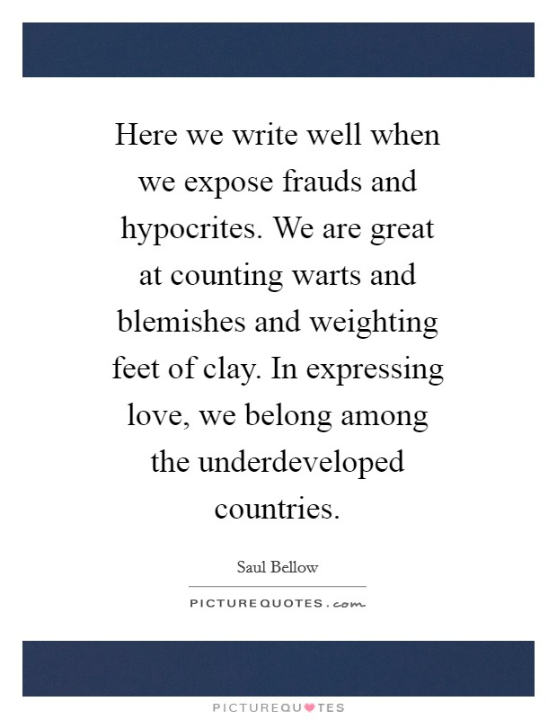 Here we write well when we expose frauds and hypocrites. We are great at counting warts and blemishes and weighting feet of clay. In expressing love, we belong among the underdeveloped countries Picture Quote #1