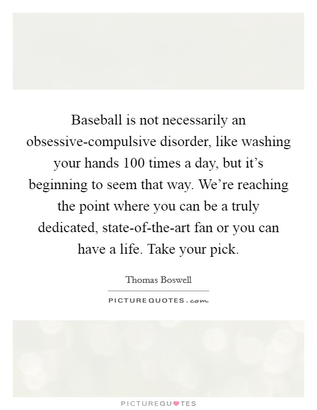 Baseball is not necessarily an obsessive-compulsive disorder, like washing your hands 100 times a day, but it's beginning to seem that way. We're reaching the point where you can be a truly dedicated, state-of-the-art fan or you can have a life. Take your pick Picture Quote #1