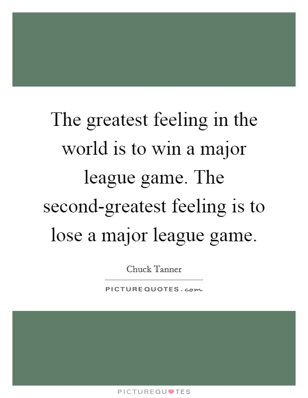 The greatest feeling in the world is to win a major league game. The second-greatest feeling is to lose a major league game Picture Quote #1