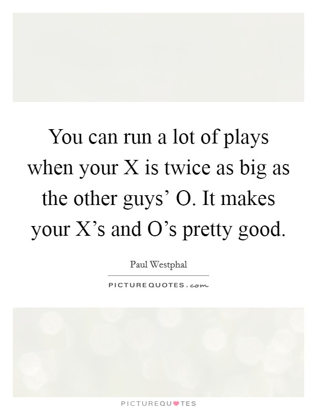 You can run a lot of plays when your X is twice as big as the other guys' O. It makes your X's and O's pretty good Picture Quote #1