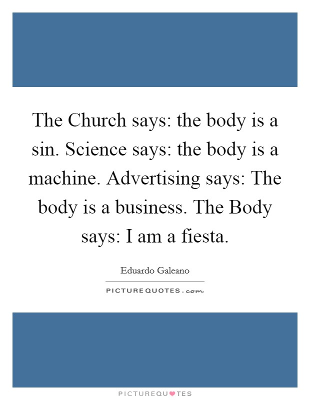 The Church says: the body is a sin. Science says: the body is a machine. Advertising says: The body is a business. The Body says: I am a fiesta Picture Quote #1