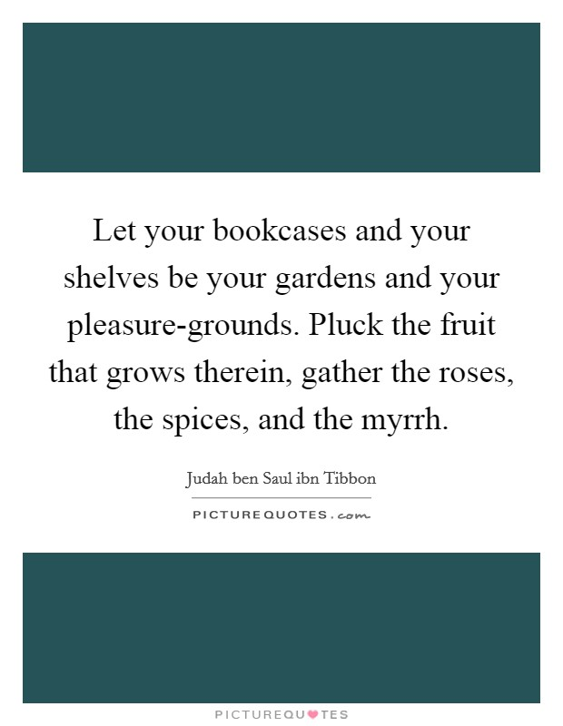 Let your bookcases and your shelves be your gardens and your pleasure-grounds. Pluck the fruit that grows therein, gather the roses, the spices, and the myrrh Picture Quote #1