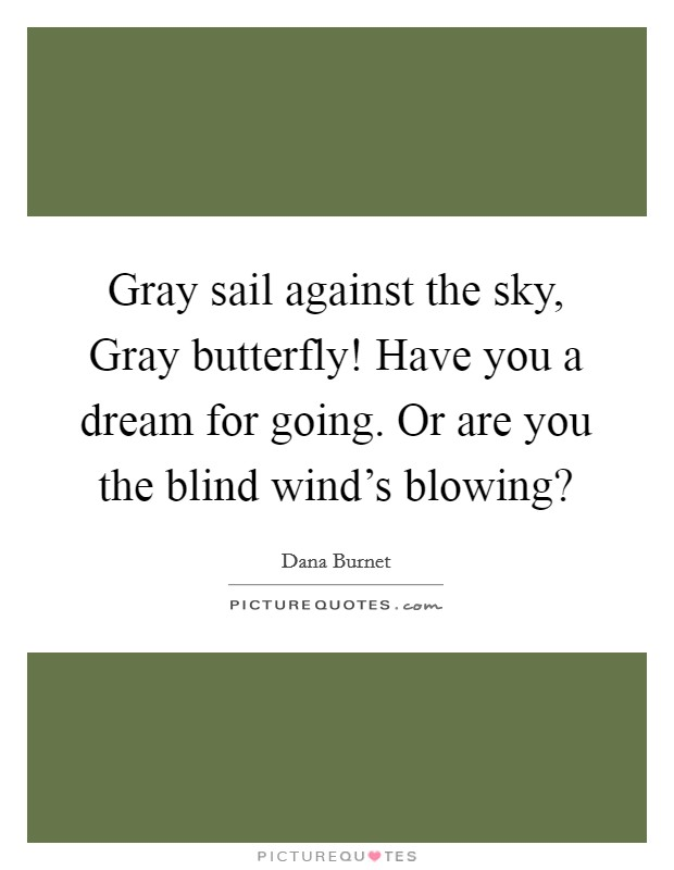 Gray sail against the sky, Gray butterfly! Have you a dream for going. Or are you the blind wind's blowing? Picture Quote #1
