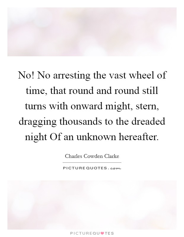 No! No arresting the vast wheel of time, that round and round still turns with onward might, stern, dragging thousands to the dreaded night Of an unknown hereafter Picture Quote #1