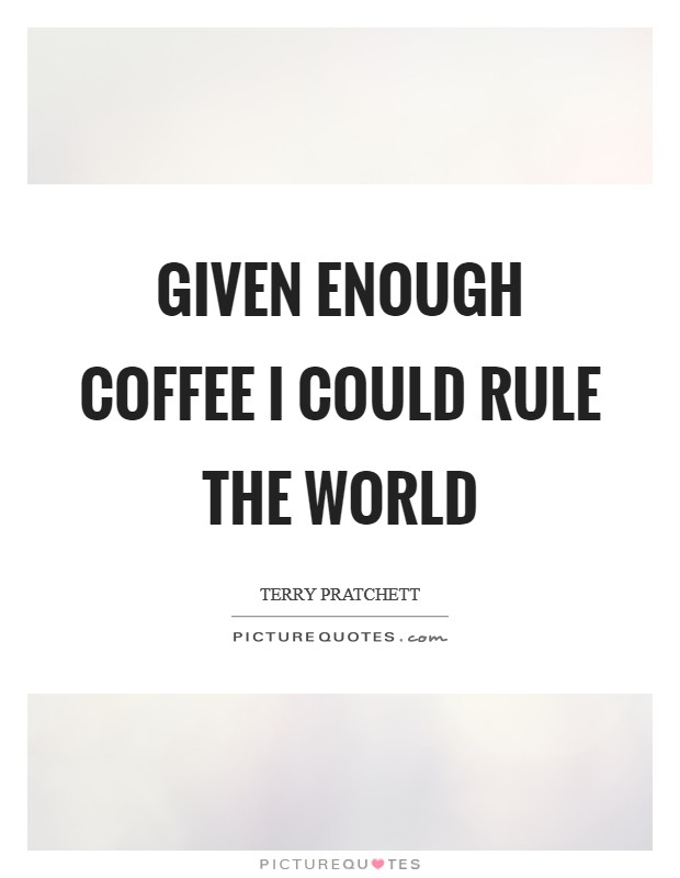 Given enough coffee I could rule the world Picture Quote #1