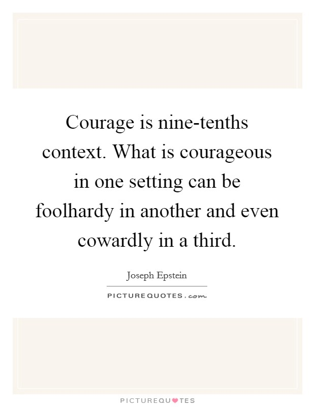 Courage is nine-tenths context. What is courageous in one setting can be foolhardy in another and even cowardly in a third Picture Quote #1