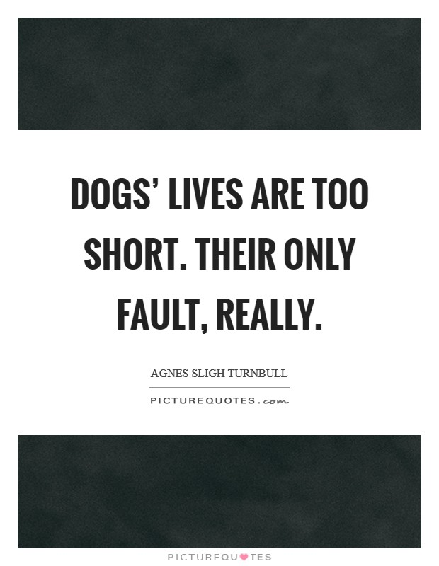 Dogs' lives are too short. Their only fault, really Picture Quote #1