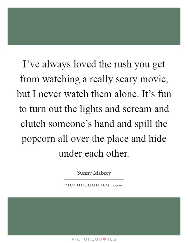 I've always loved the rush you get from watching a really scary movie, but I never watch them alone. It's fun to turn out the lights and scream and clutch someone's hand and spill the popcorn all over the place and hide under each other Picture Quote #1